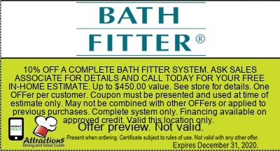 10% OFF A COMPLETE BATH FITTER SYSTEM. ASK SALES ASSOCIATE FOR DETAILS AND CALL TODAY FOR YOUR FREE IN-HOME ESTIMATE. Up to $450.00 value. See store for details. One offer per customer. Coupon must be presented and used at time of estimate only. May not be combined with other offers or applied to previous purchases. Complete system only. Financing available on approved credit. Valid this location only.