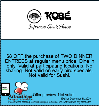 $8 OFF the purchase of TWO DINNER ENTREES at regular menu price. Dine in only. Valid at participating locations. No sharing. Not valid on early bird specials. Not valid for Sushi.